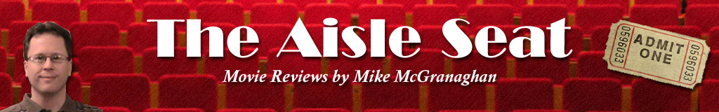 The Aisle Seat - Movie Reviews by Mike McGranaghan